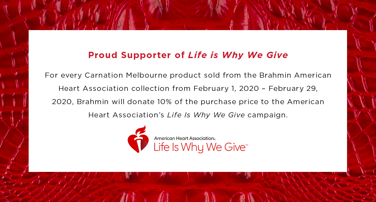 Brahmin is a proud supporter of the American Heart Association's Life Is Why We Give campaign.