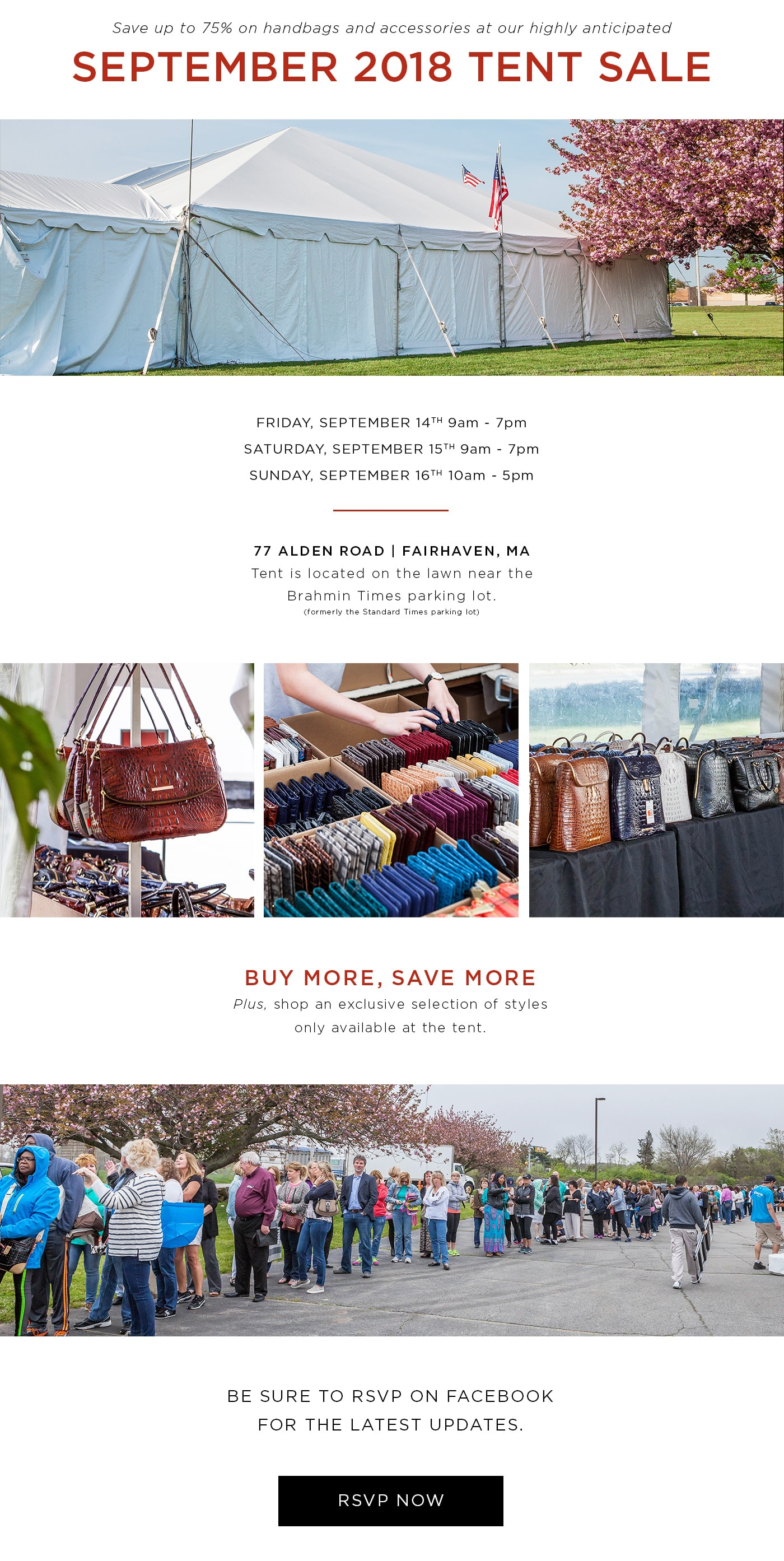 Save up to 75% on handbags and accessories at our highly anticipated September 2018 Tent Sale. Friday, September 14th 9am-6pm. Saturday, September 15th 9am-6pm. Sunday, September 16th 10am-5pm. 77 Alden Road, Fairhaven, MA. Tent is located on the lawn near the Brahmin Times parking lot (formerly the Standard Times parking lot). Buy more, save more! Plus, shop an exclusive selection of styles only available at the tent.