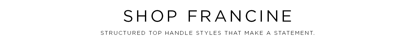Shop Francine: Structured top handle styles that make a statement.